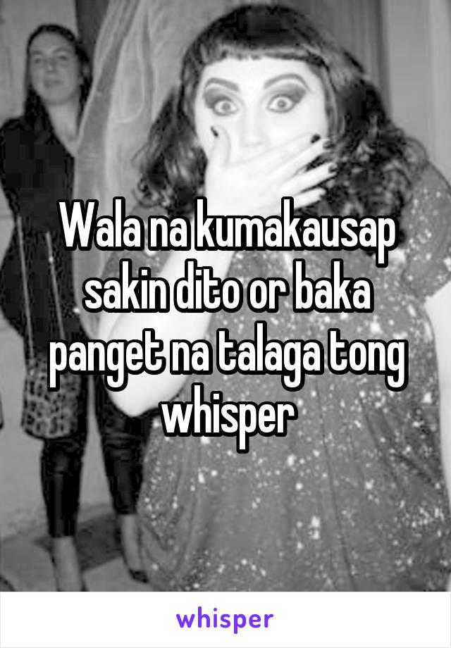 Wala na kumakausap sakin dito or baka panget na talaga tong whisper