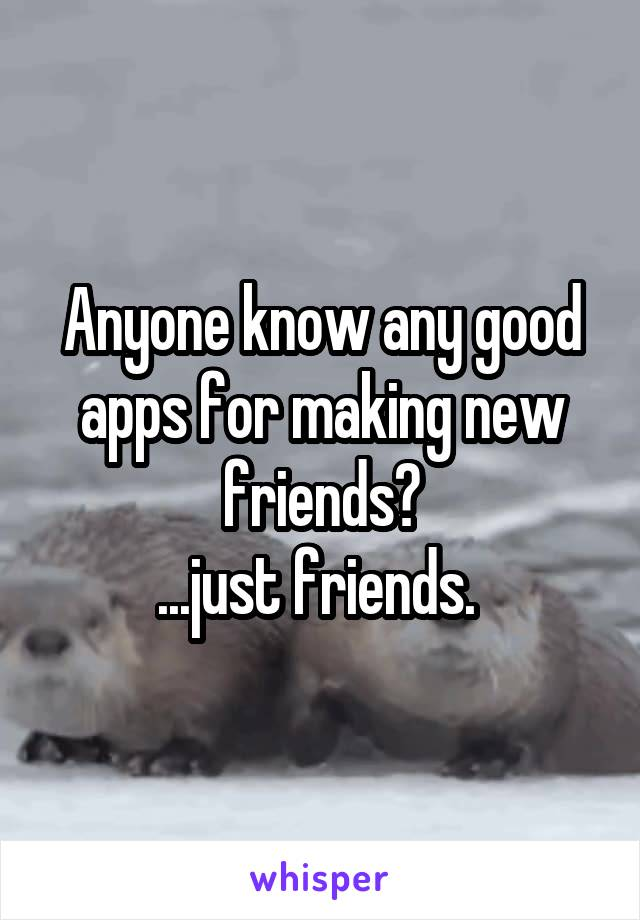Anyone know any good apps for making new friends? ...just friends.