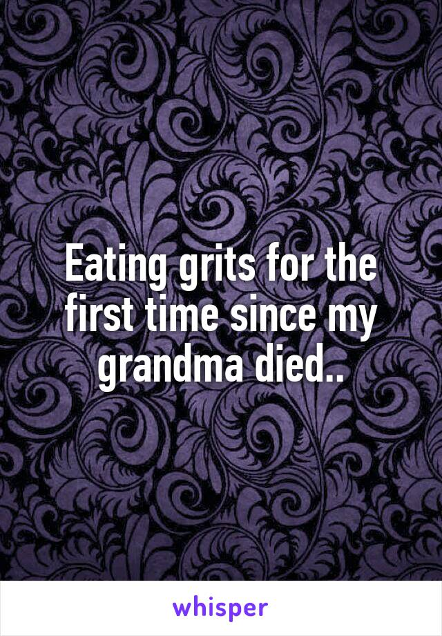 Eating grits for the first time since my grandma died..