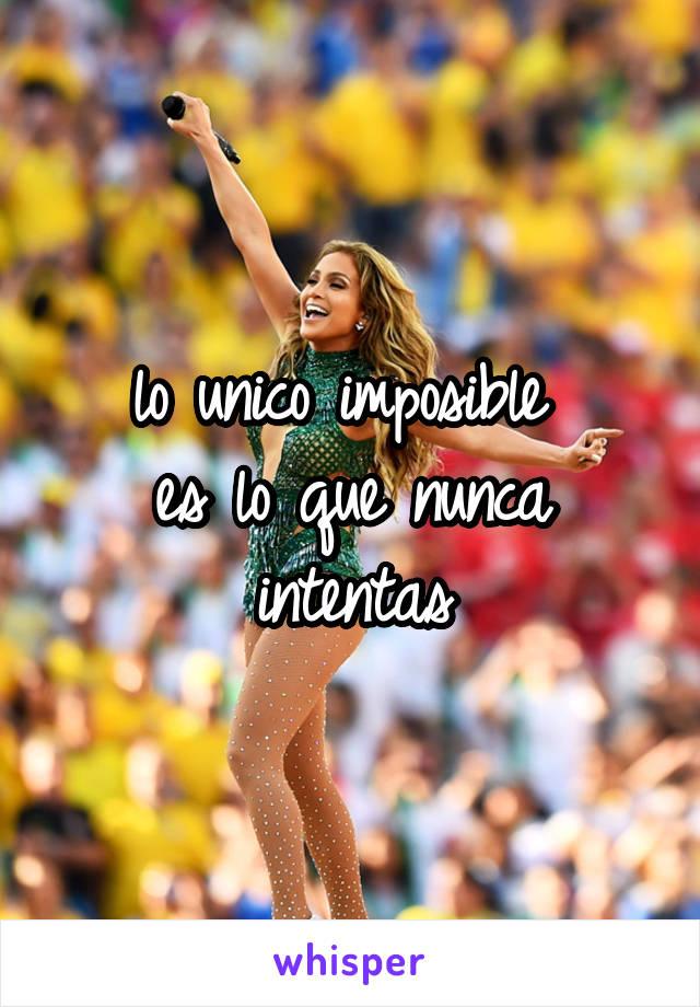 lo unico imposible  es lo que nunca intentas