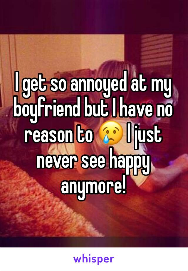 I get so annoyed at my boyfriend but I have no reason to 😢 I just never see happy anymore!