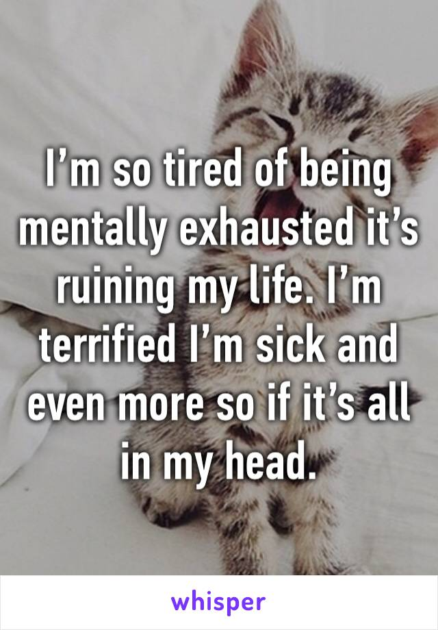 I'm so tired of being mentally exhausted it's ruining my life. I'm terrified I'm sick and even more so if it's all in my head.