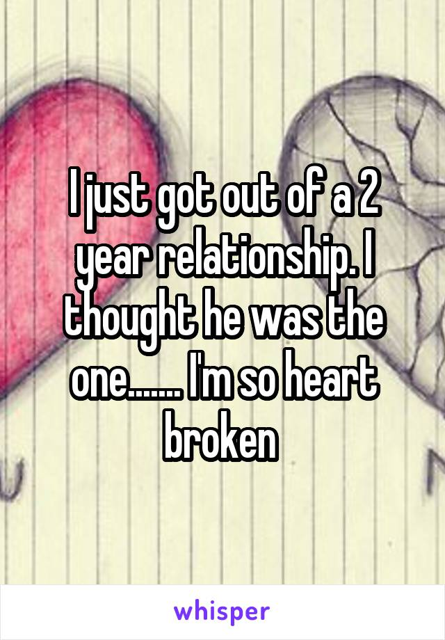 I just got out of a 2 year relationship. I thought he was the one....... I'm so heart broken