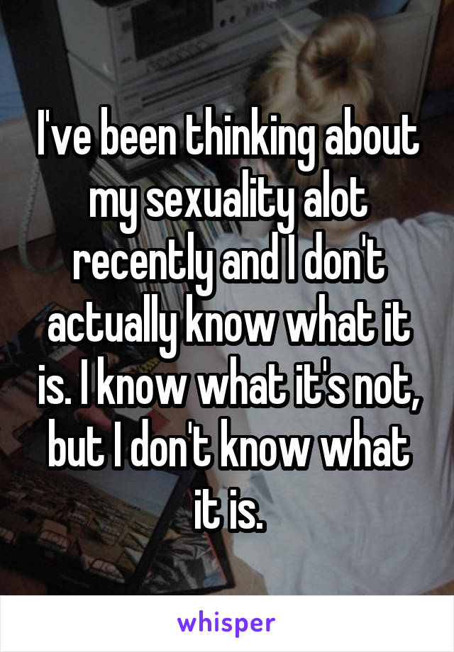 I've been thinking about my sexuality alot recently and I don't actually know what it is. I know what it's not, but I don't know what it is.
