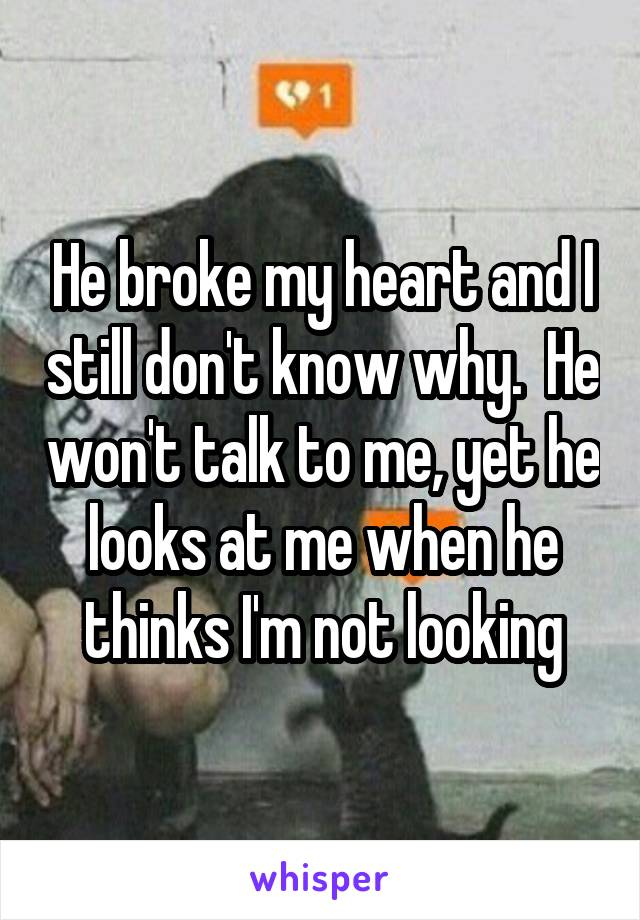 He broke my heart and I still don't know why.  He won't talk to me, yet he looks at me when he thinks I'm not looking