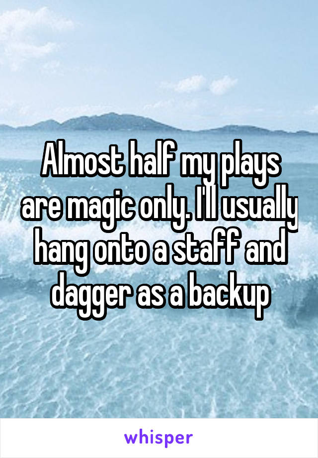 Almost half my plays are magic only. I'll usually hang onto a staff and dagger as a backup