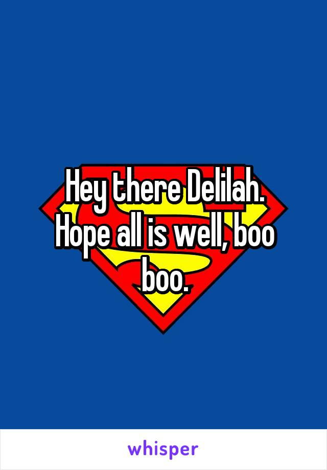 Hey there Delilah. Hope all is well, boo boo.