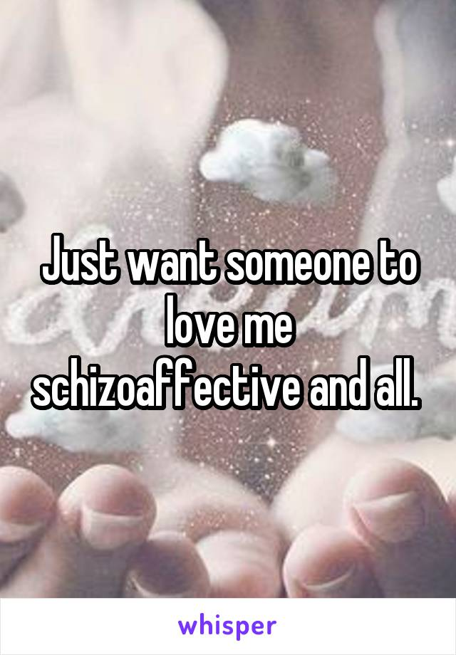 Just want someone to love me schizoaffective and all.