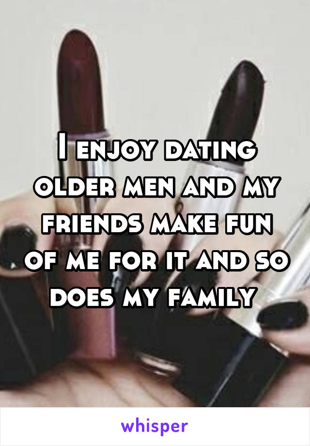 I enjoy dating older men and my friends make fun of me for it and so does my family
