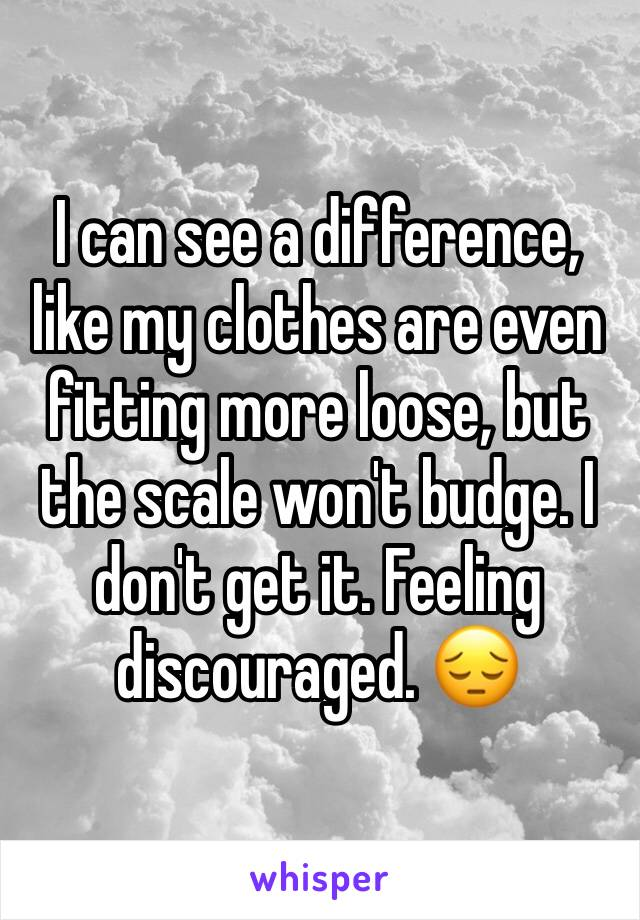I can see a difference, like my clothes are even fitting more loose, but the scale won't budge. I don't get it. Feeling discouraged. 😔