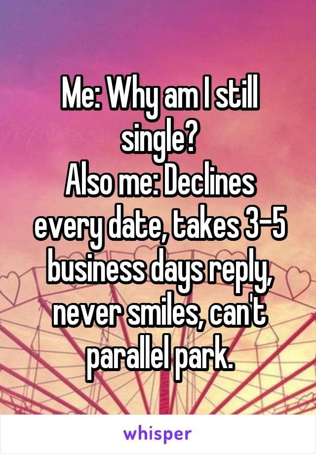 Me: Why am I still single? Also me: Declines every date, takes 3-5 business days reply, never smiles, can't parallel park.