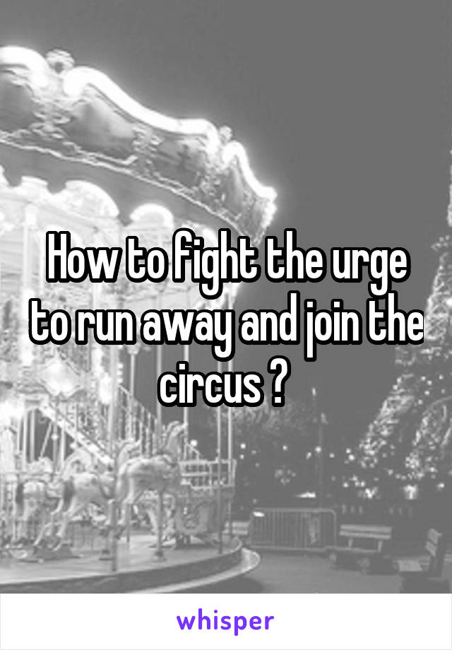 How to fight the urge to run away and join the circus ?