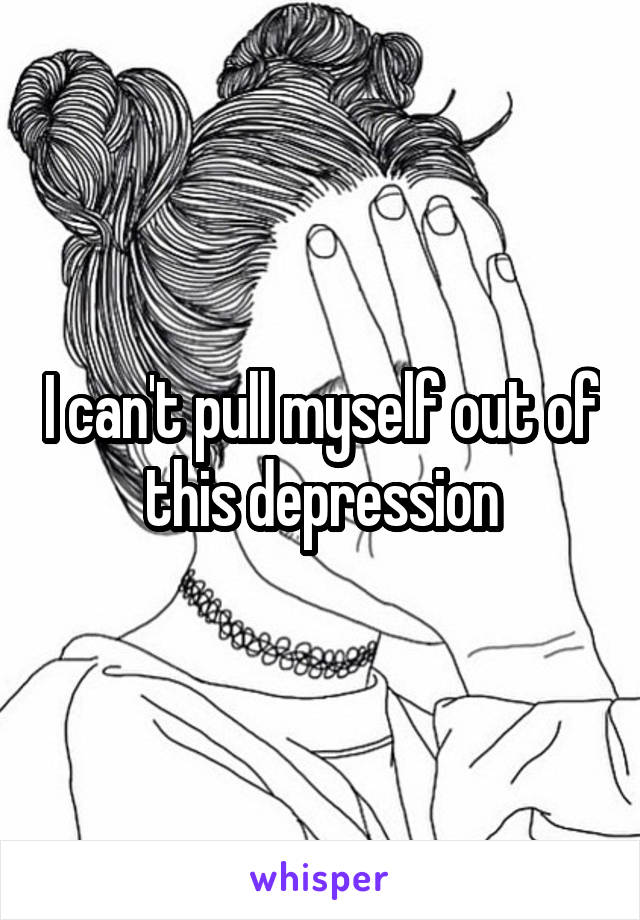 I can't pull myself out of this depression