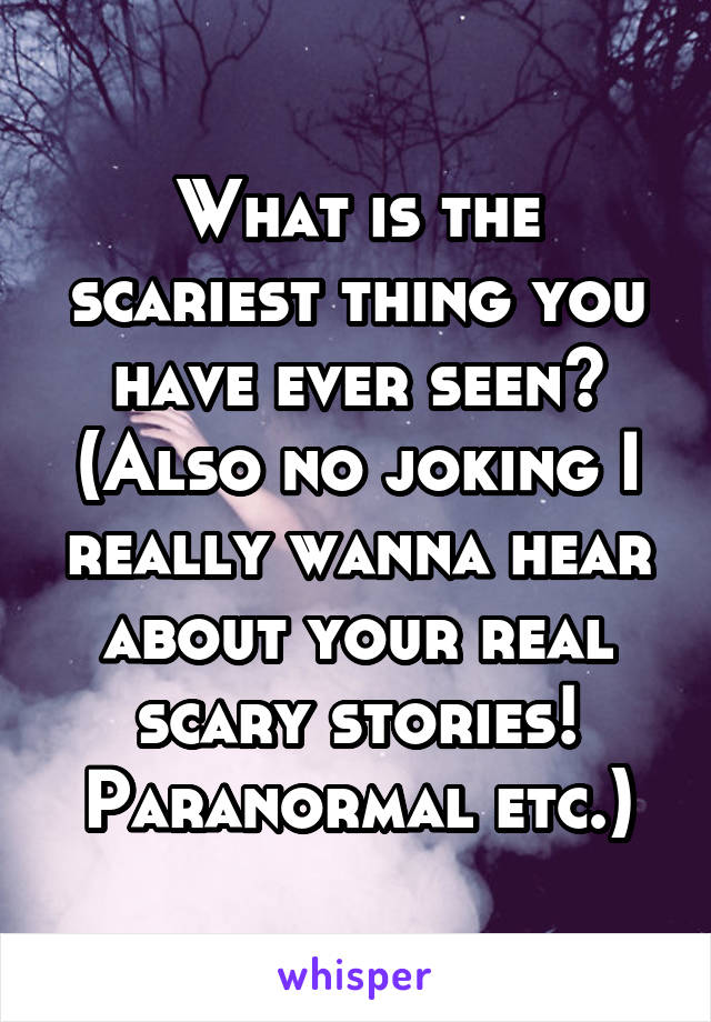 What is the scariest thing you have ever seen? (Also no joking I really wanna hear about your real scary stories! Paranormal etc.)