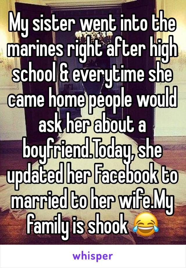 My sister went into the marines right after high school & everytime she came home people would ask her about a boyfriend.Today, she updated her Facebook to married to her wife.My family is shook 😂