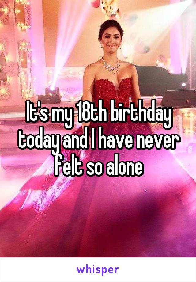 It's my 18th birthday today and I have never felt so alone