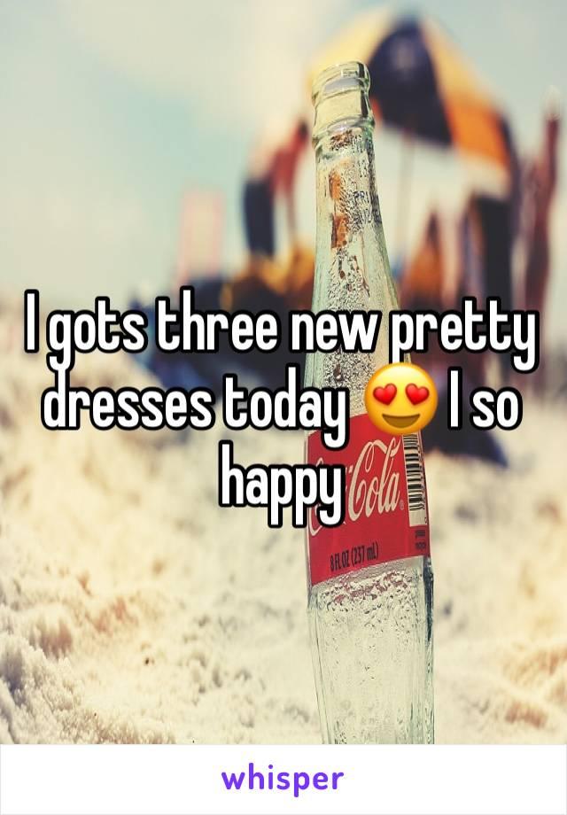 I gots three new pretty dresses today 😍 I so happy