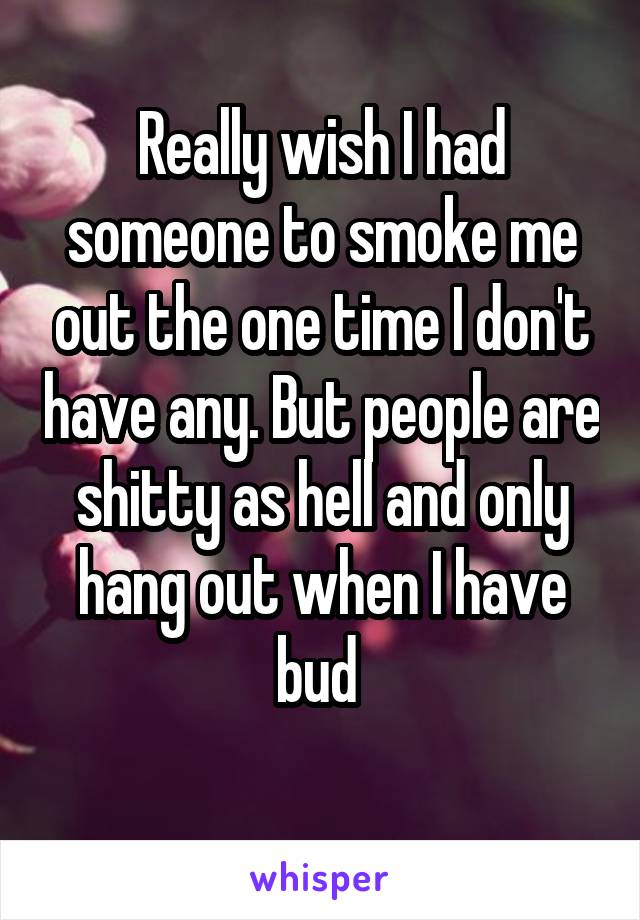 Really wish I had someone to smoke me out the one time I don't have any. But people are shitty as hell and only hang out when I have bud