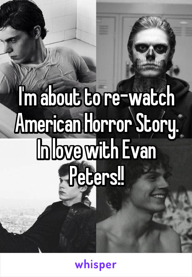 I'm about to re-watch American Horror Story. In love with Evan Peters!!
