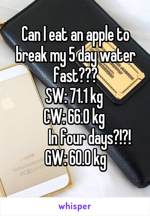 Can I eat an apple to break my 5 day water fast??? SW: 71.1 kg  CW: 66.0 kg            In four days?!?! GW: 60.0 kg
