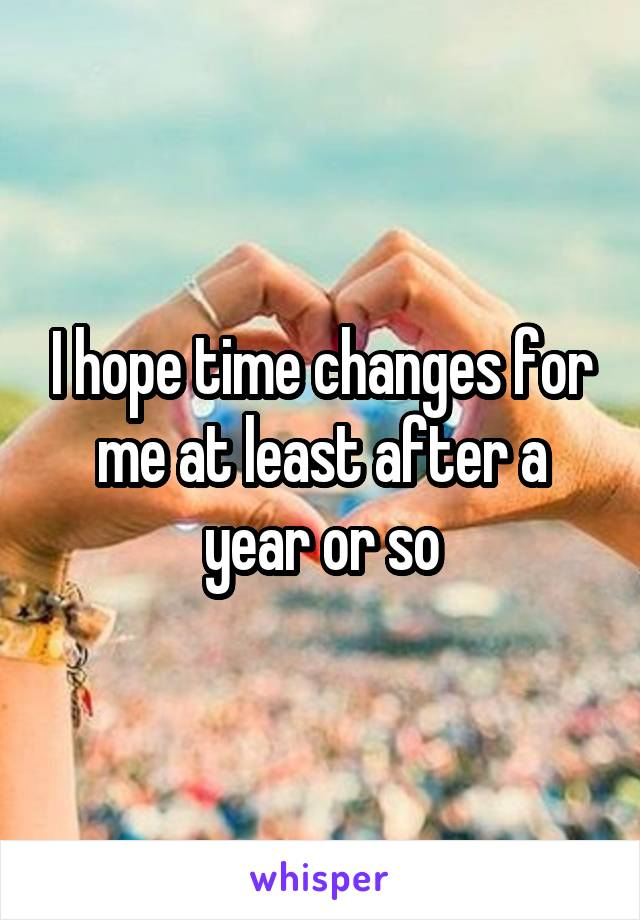 I hope time changes for me at least after a year or so