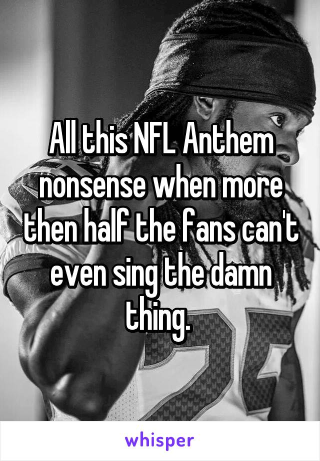 All this NFL Anthem nonsense when more then half the fans can't even sing the damn thing.