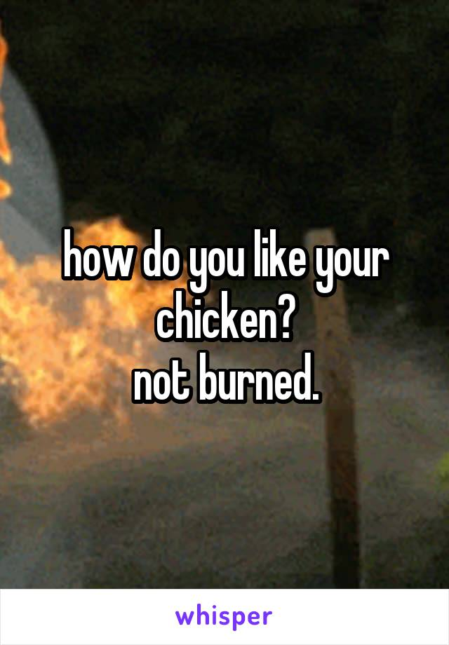 how do you like your chicken? not burned.