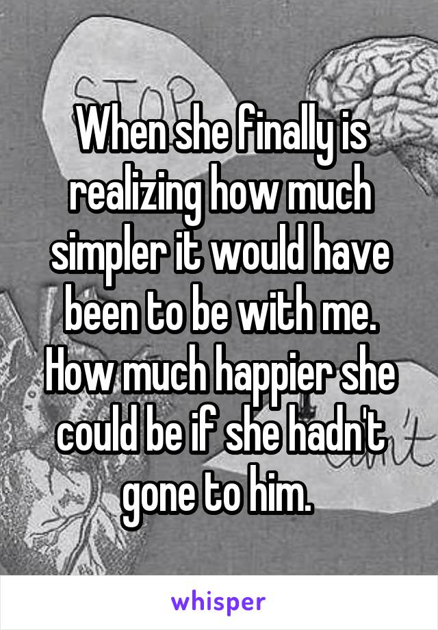 When she finally is realizing how much simpler it would have been to be with me. How much happier she could be if she hadn't gone to him.