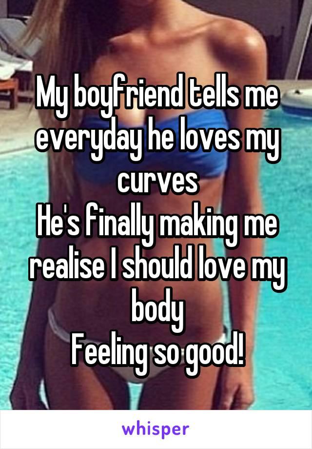 My boyfriend tells me everyday he loves my curves He's finally making me realise I should love my body Feeling so good!