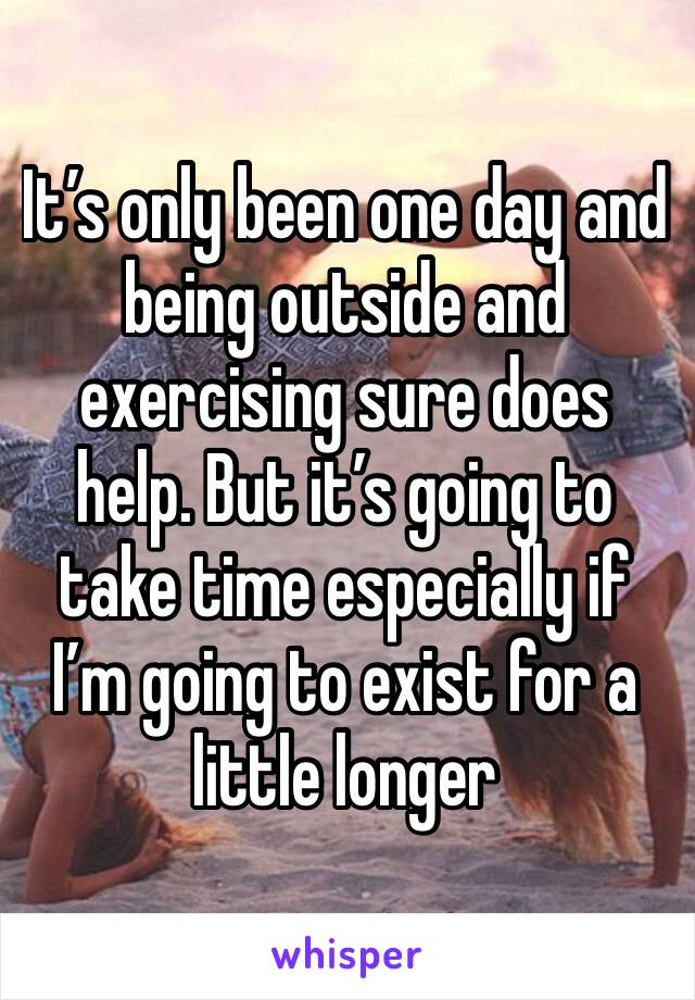 It's only been one day and being outside and exercising sure does help. But it's going to take time especially if I'm going to exist for a little longer