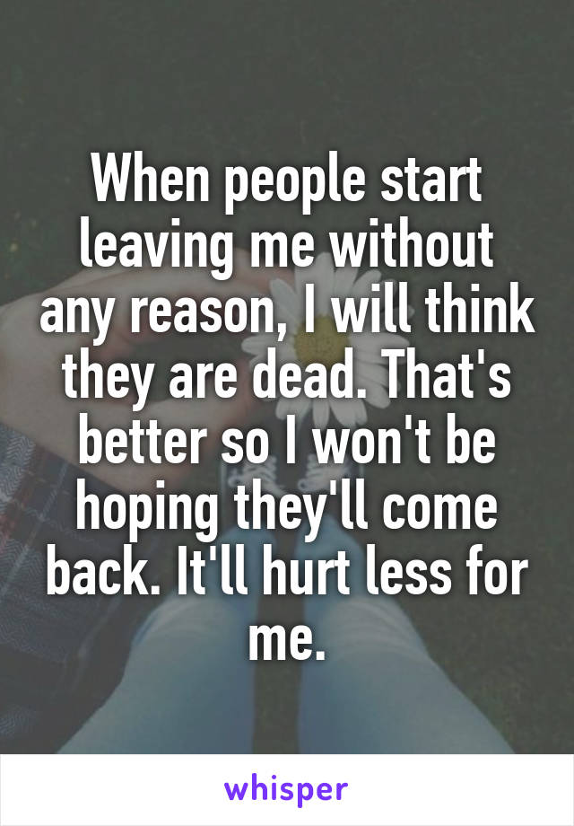 When people start leaving me without any reason, I will think they are dead. That's better so I won't be hoping they'll come back. It'll hurt less for me.