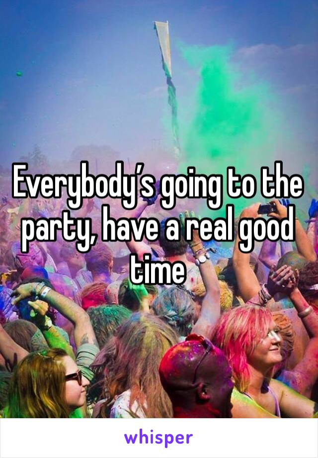 Everybody's going to the party, have a real good time