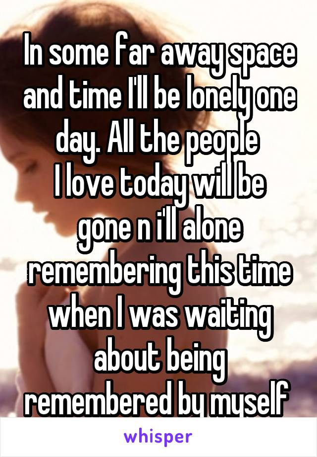 In some far away space and time I'll be lonely one day. All the people  I love today will be gone n i'll alone remembering this time when I was waiting about being remembered by myself