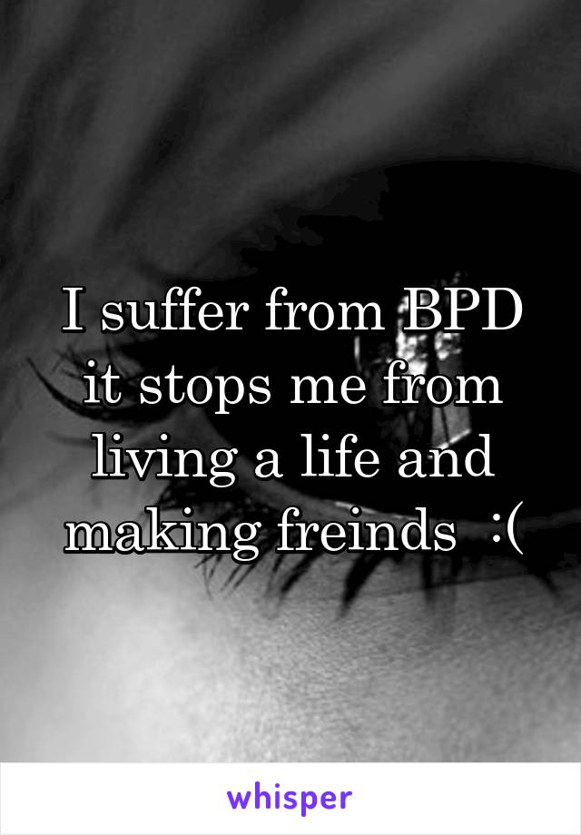I suffer from BPD it stops me from living a life and making freinds  :(