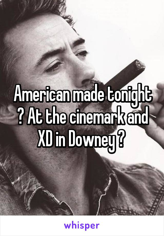 American made tonight ? At the cinemark and XD in Downey ?