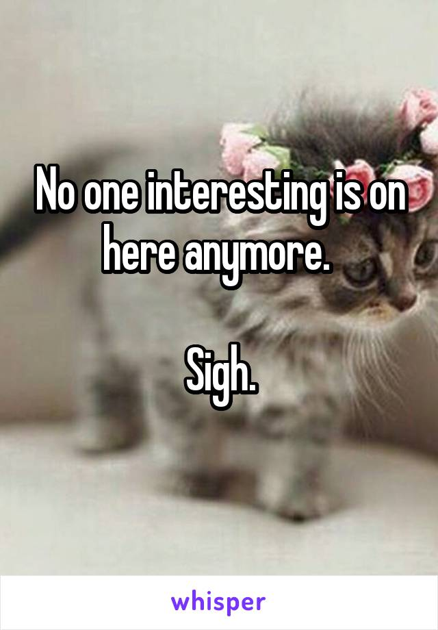 No one interesting is on here anymore.   Sigh.