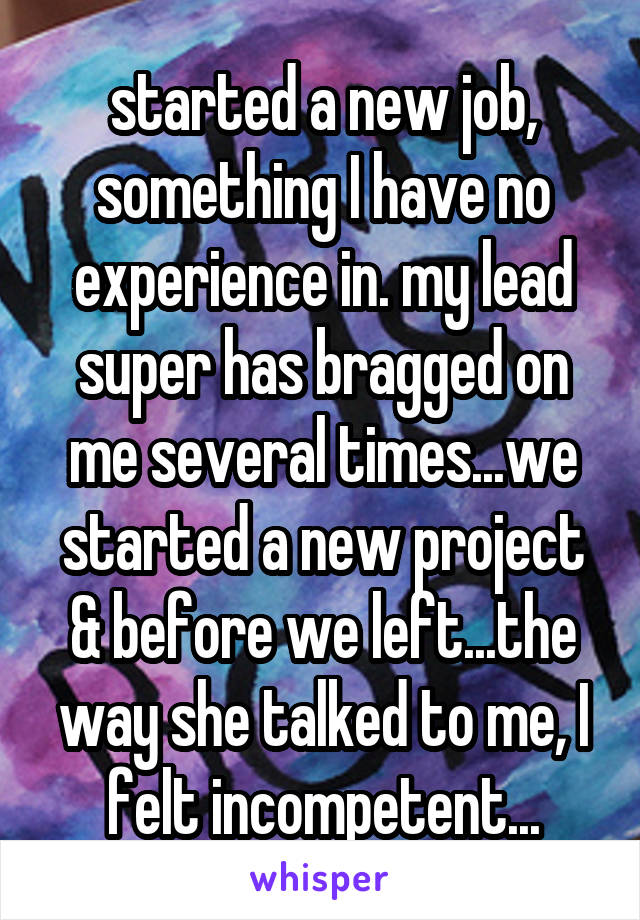 started a new job, something I have no experience in. my lead super has bragged on me several times...we started a new project & before we left...the way she talked to me, I felt incompetent...