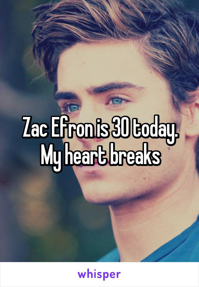 Zac Efron is 30 today. My heart breaks
