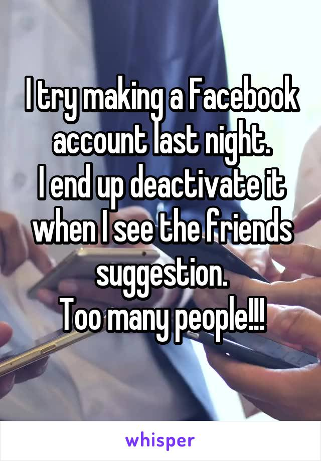 I try making a Facebook account last night. I end up deactivate it when I see the friends suggestion. Too many people!!!