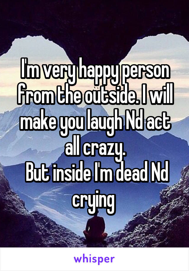I'm very happy person from the outside. I will make you laugh Nd act all crazy.  But inside I'm dead Nd crying