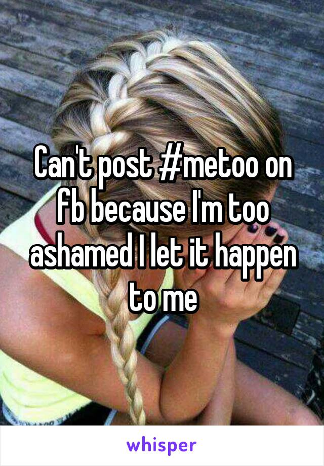 Can't post #metoo on fb because I'm too ashamed I let it happen to me