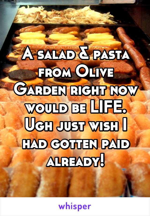 A salad & pasta from Olive Garden right now would be LIFE. Ugh just wish I had gotten paid already!