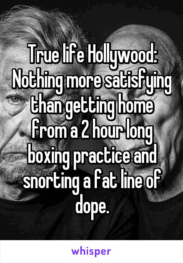 True life Hollywood: Nothing more satisfying than getting home from a 2 hour long boxing practice and snorting a fat line of dope.