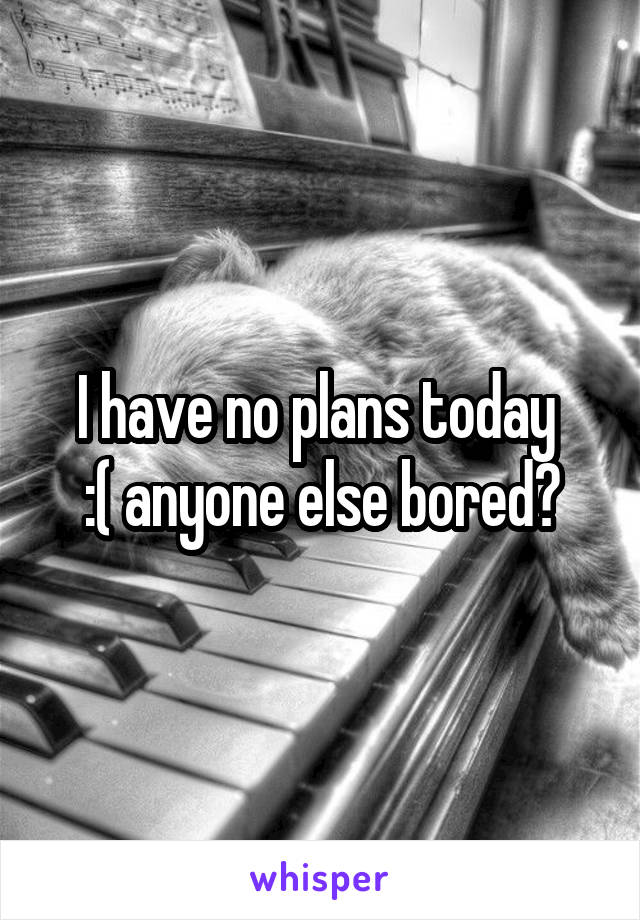 I have no plans today  :( anyone else bored?