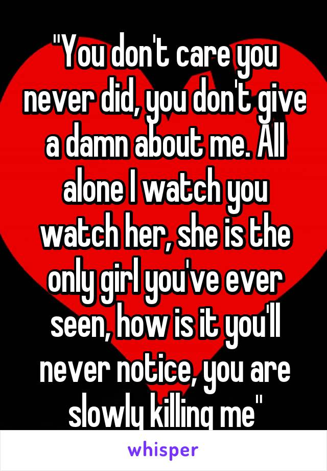 """""""You don't care you never did, you don't give a damn about me. All alone I watch you watch her, she is the only girl you've ever seen, how is it you'll never notice, you are slowly killing me"""""""