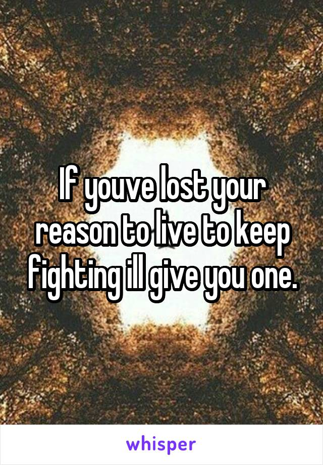 If youve lost your reason to live to keep fighting ill give you one.