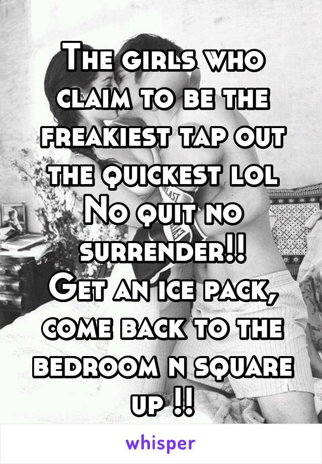 The girls who claim to be the freakiest tap out the quickest lol No quit no surrender!! Get an ice pack, come back to the bedroom n square up !!