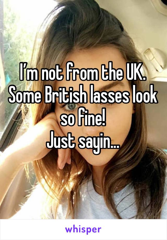I'm not from the UK. Some British lasses look so fine! Just sayin...