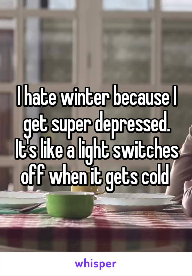 I hate winter because I get super depressed. It's like a light switches off when it gets cold