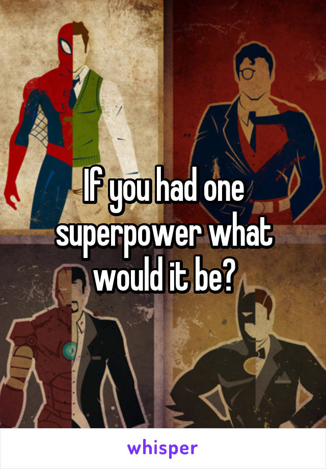 If you had one superpower what would it be?